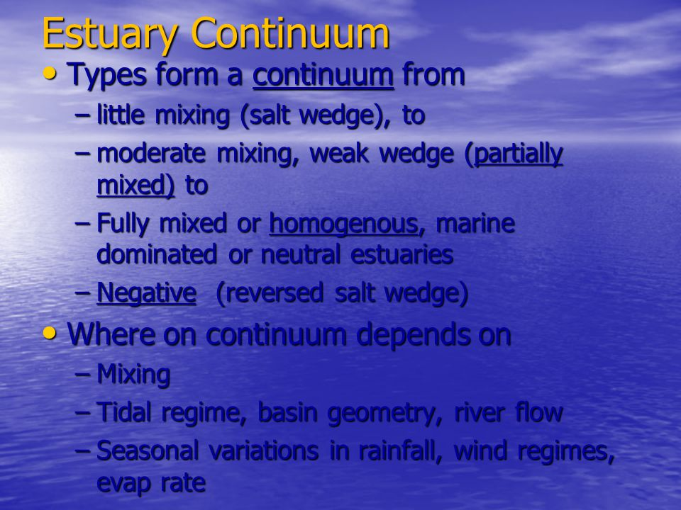 Estuary Continuum Types form a continuum from Types form a continuum from –little mixing (salt wedge), to –moderate mixing, weak wedge (partially mixe