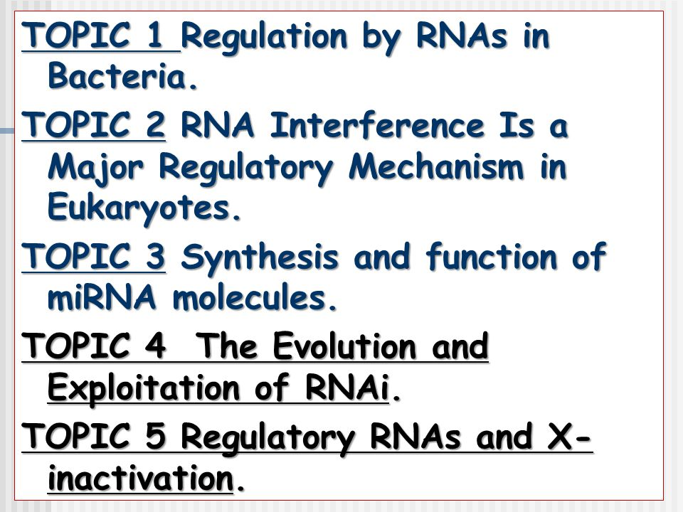 5 TOPIC 1 Regulation by RNAs in Bacteria. TOPIC 2 RNA Interference Is a Major Regulatory Mechanism in Eukaryotes. TOPIC 3 Synthesis and function of mi