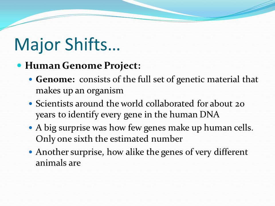 Major Shifts… Human Genome Project: Genome: consists of the full set of genetic material that makes up an organism Scientists around the world collabo