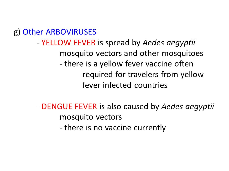 g) Other ARBOVIRUSES - YELLOW FEVER is spread by Aedes aegyptii mosquito vectors and other mosquitoes - there is a yellow fever vaccine often required