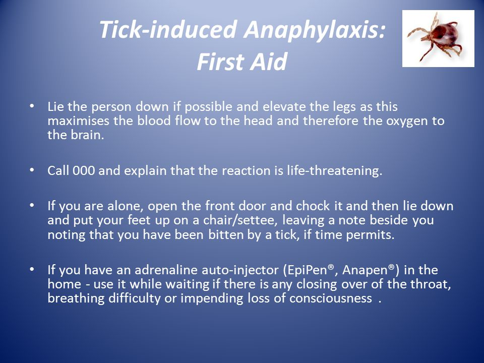 Tick-induced Anaphylaxis: First Aid Lie the person down if possible and elevate the legs as this maximises the blood flow to the head and therefore th