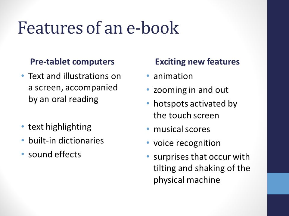 Features of an e-book Pre-tablet computers Text and illustrations on a screen, accompanied by an oral reading text highlighting built-in dictionaries sound effects Exciting new features animation zooming in and out hotspots activated by the touch screen musical scores voice recognition surprises that occur with tilting and shaking of the physical machine