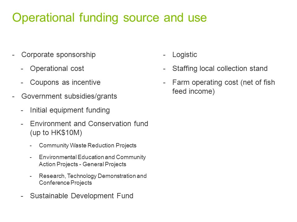 Operational funding source and use -Corporate sponsorship -Operational cost -Coupons as incentive -Government subsidies/grants -Initial equipment funding -Environment and Conservation fund (up to HK$10M) -Community Waste Reduction Projects -Environmental Education and Community Action Projects - General Projects -Research, Technology Demonstration and Conference Projects -Sustainable Development Fund -Logistic -Staffing local collection stand -Farm operating cost (net of fish feed income)