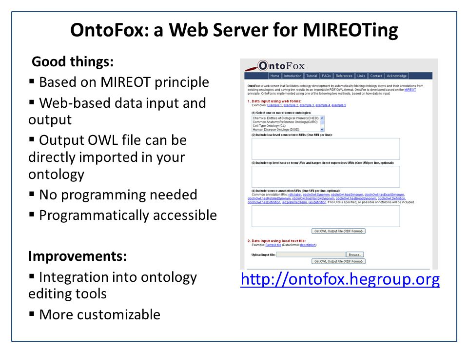 OntoFox: a Web Server for MIREOTing Good things:  Based on MIREOT principle  Web-based data input and output  Output OWL file can be directly impor