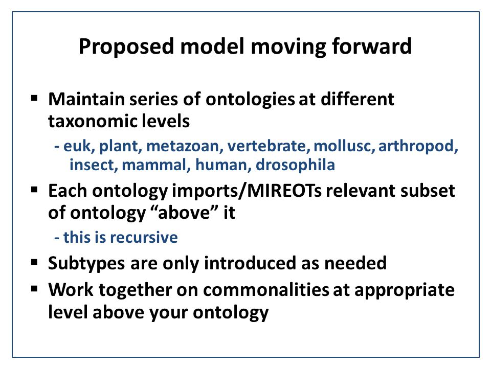 Proposed model moving forward  Maintain series of ontologies at different taxonomic levels - euk, plant, metazoan, vertebrate, mollusc, arthropod, in