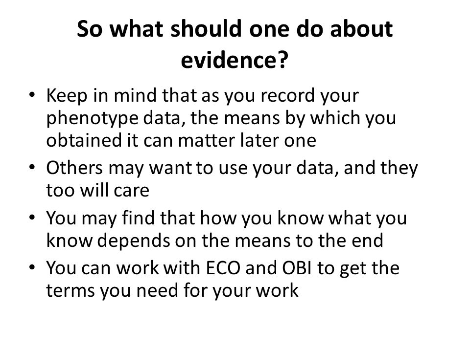 So what should one do about evidence? Keep in mind that as you record your phenotype data, the means by which you obtained it can matter later one Oth
