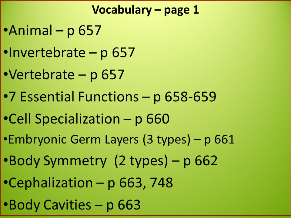 Vocabulary – page 1 Animal – p 657 Invertebrate – p 657 Vertebrate – p 657 7 Essential Functions – p 658-659 Cell Specialization – p 660 Embryonic Ger