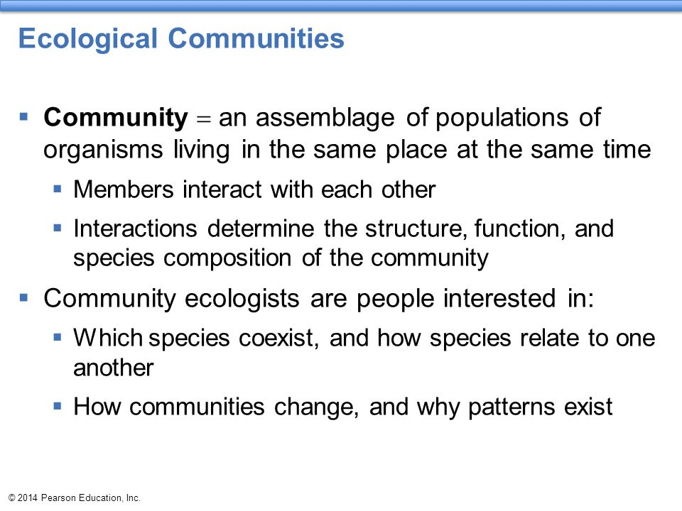 Ecological Communities  Community  an assemblage of populations of organisms living in the same place at the same time  Members interact with each