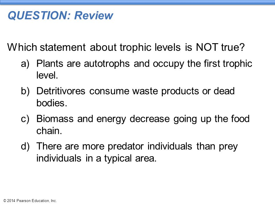 © 2014 Pearson Education, Inc. QUESTION: Review Which statement about trophic levels is NOT true? a)Plants are autotrophs and occupy the first trophic