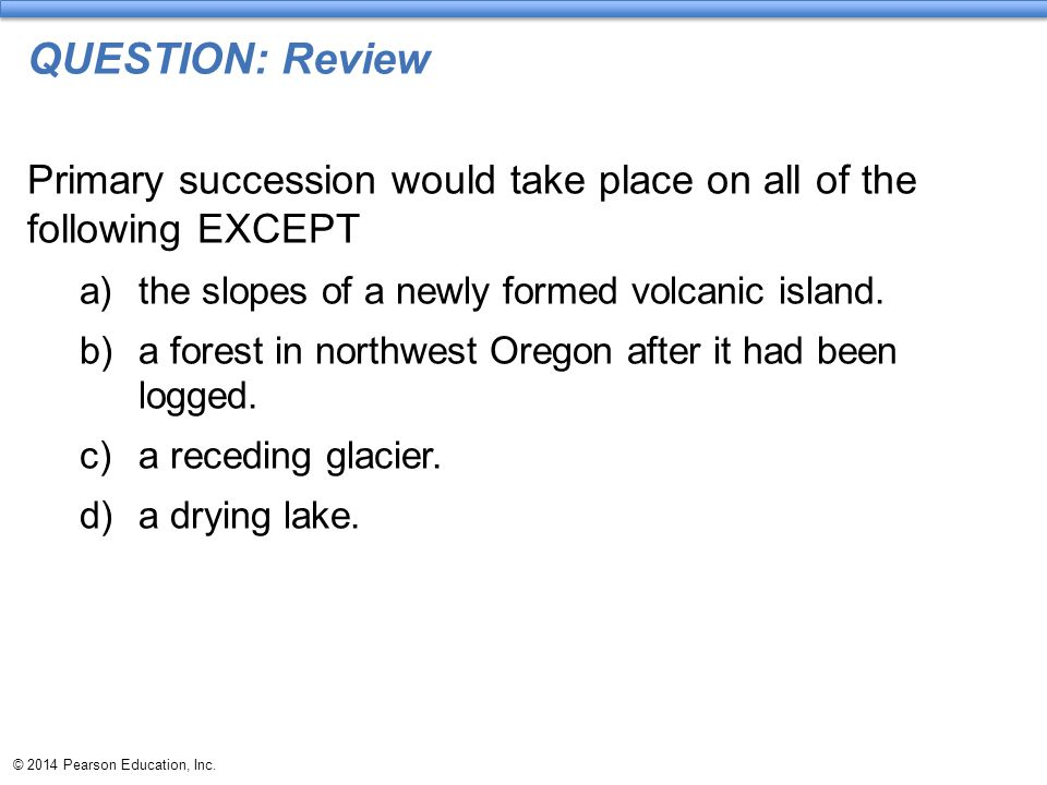 © 2014 Pearson Education, Inc. QUESTION: Review Primary succession would take place on all of the following EXCEPT a)the slopes of a newly formed volc