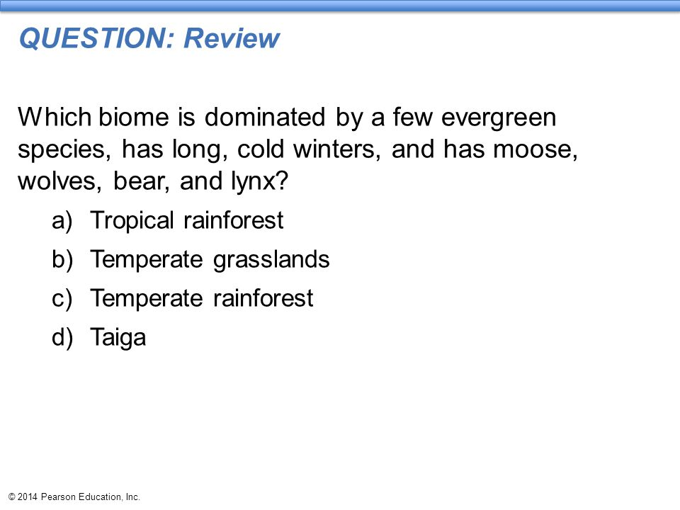© 2014 Pearson Education, Inc. QUESTION: Review Which biome is dominated by a few evergreen species, has long, cold winters, and has moose, wolves, be