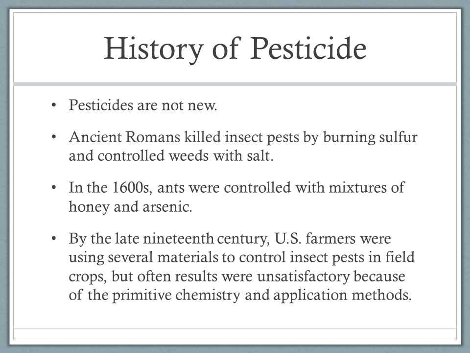 History of Pesticide Pesticides are not new. Ancient Romans killed insect pests by burning sulfur and controlled weeds with salt. In the 1600s, ants w