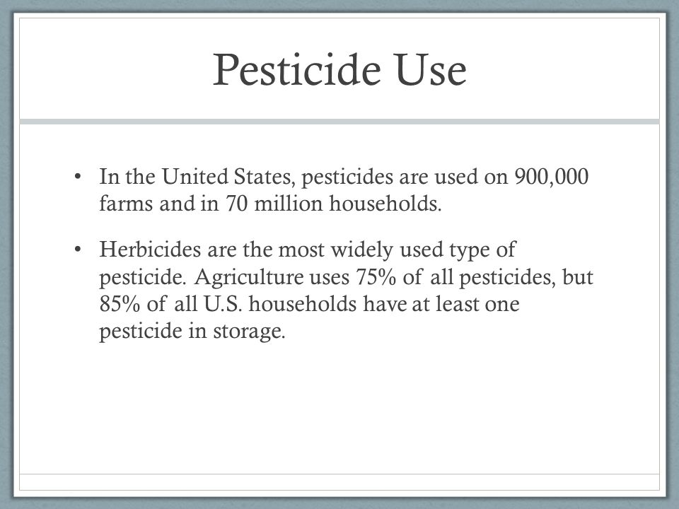 Pesticide Use In the United States, pesticides are used on 900,000 farms and in 70 million households. Herbicides are the most widely used type of pes