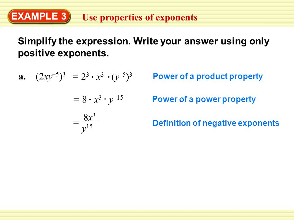 EXAMPLE 3 Use properties of exponents Simplify the expression. Write your answer using only positive exponents. a. (2xy –5 ) 3 = 2 3 x 3 (y –5 ) 3 = 8