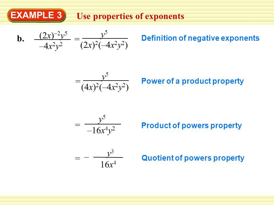 EXAMPLE 3 Use properties of exponents y5y5 (2x) 2 (–4x 2 y 2 ) = (2x) –2 y 5 –4x 2 y 2 b. y5y5 (4x) 2 (–4x 2 y 2 ) = y5y5 –16x 4 y 2 = y3y3 16x 4 – =