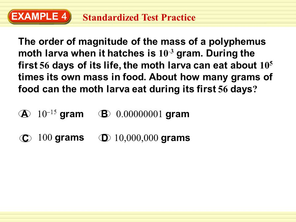 SOLUTION EXAMPLE 4 Standardized Test Practice To find the amount of food the moth larva can eat in the first 56 days of its life, multiply its original mass, 10 – 3, by 10 5.