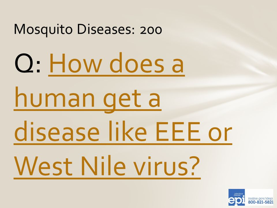 Q: How does a human get a disease like EEE or West Nile virus How does a human get a disease like EEE or West Nile virus.