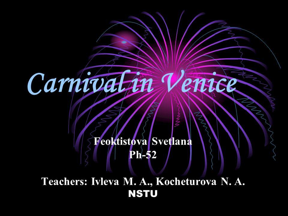 Carnival in Venice Feoktistova Svetlana Ph-52 Teachers: Ivleva M. A., Kocheturova N. A. NSTU