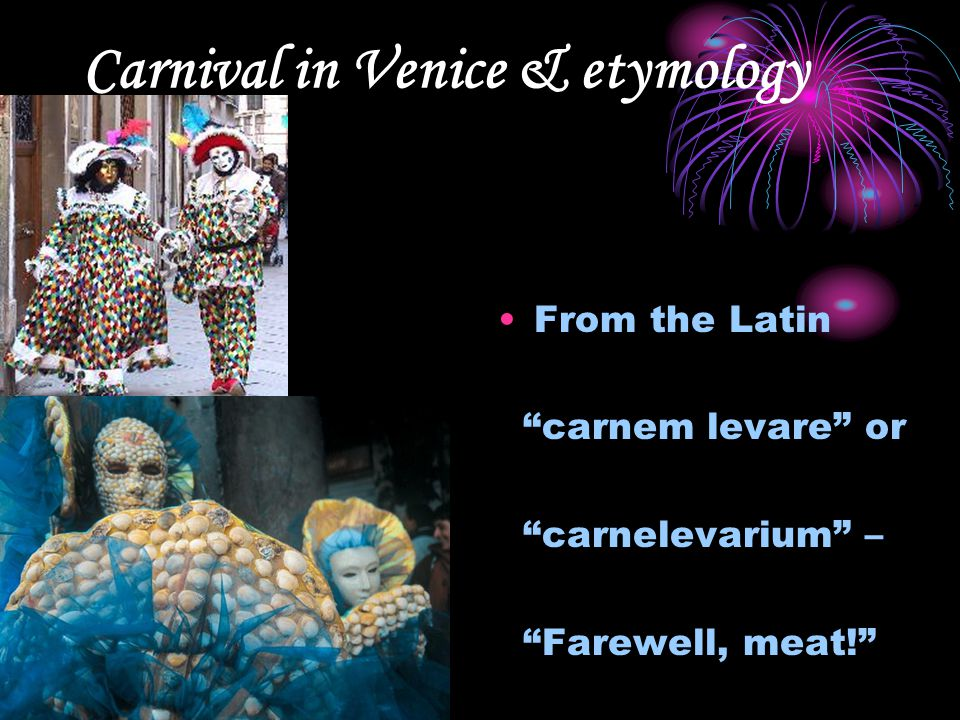 Carnival in Venice & etymology From the Latin carnem levare or carnelevarium – Farewell, meat!