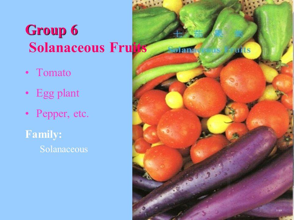 Group 6 Group 6 Solanaceous Fruits Tomato Egg plant Pepper, etc. Family: Solanaceous