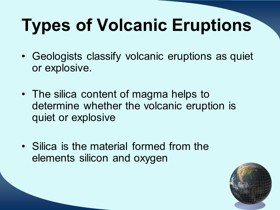 Types of Volcanic Eruptions Geologists classify volcanic eruptions as quiet or explosive.