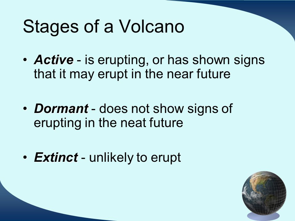 Stages of a Volcano ActiveActive - is erupting, or has shown signs that it may erupt in the near future DormantDormant - does not show signs of erupting in the neat future ExtinctExtinct - unlikely to erupt