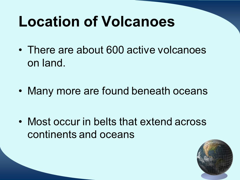 Location of Volcanoes There are about 600 active volcanoes on land. Many more are found beneath oceans Most occur in belts that extend across continen