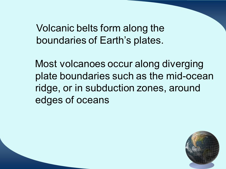 Most volcanoes occur along diverging plate boundaries such as the mid-ocean ridge, or in subduction zones, around edges of oceans Volcanic belts form along the boundaries of Earth's plates.