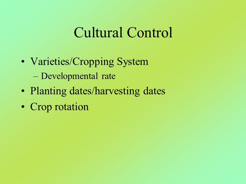 Cultural Control Varieties/Cropping System –Developmental rate Planting dates/harvesting dates Crop rotation