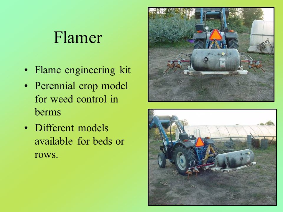 Flamer Flame engineering kit Perennial crop model for weed control in berms Different models available for beds or rows.