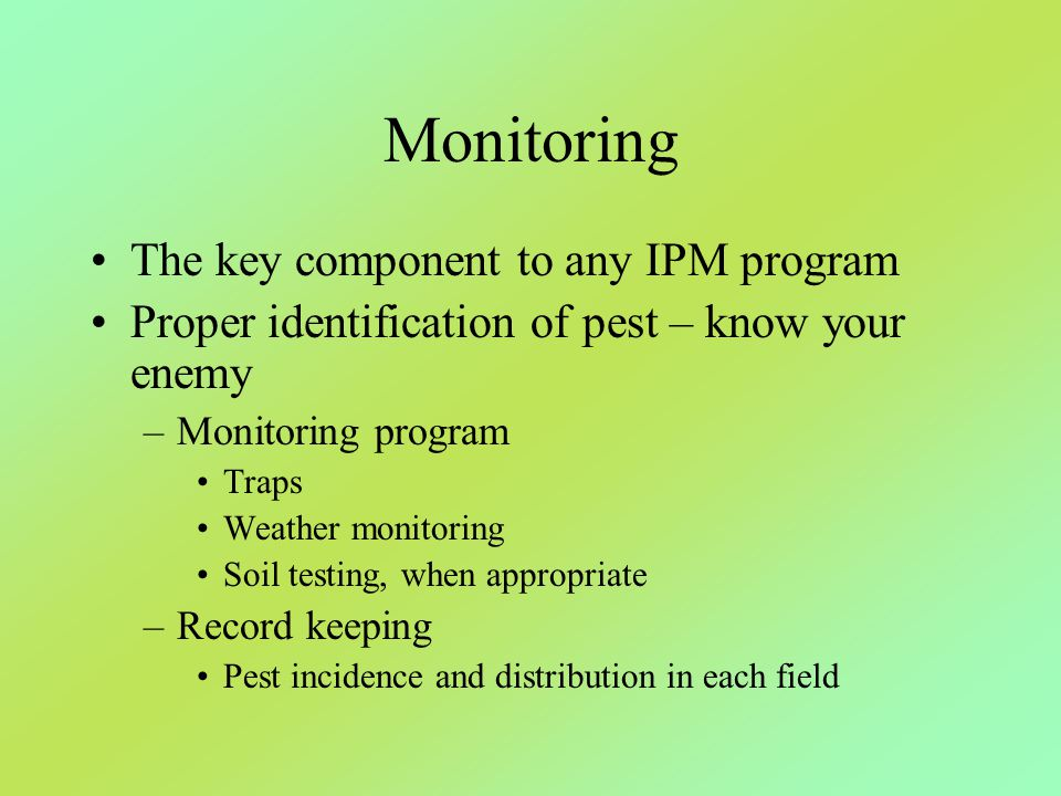 Monitoring The key component to any IPM program Proper identification of pest – know your enemy –Monitoring program Traps Weather monitoring Soil test