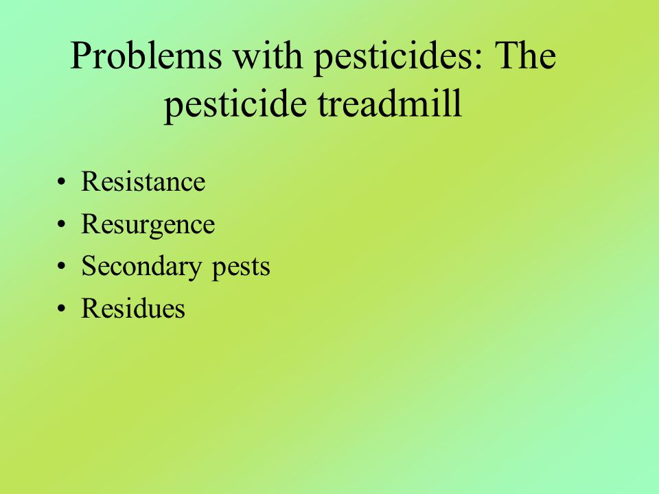 Problems with pesticides: The pesticide treadmill Resistance Resurgence Secondary pests Residues
