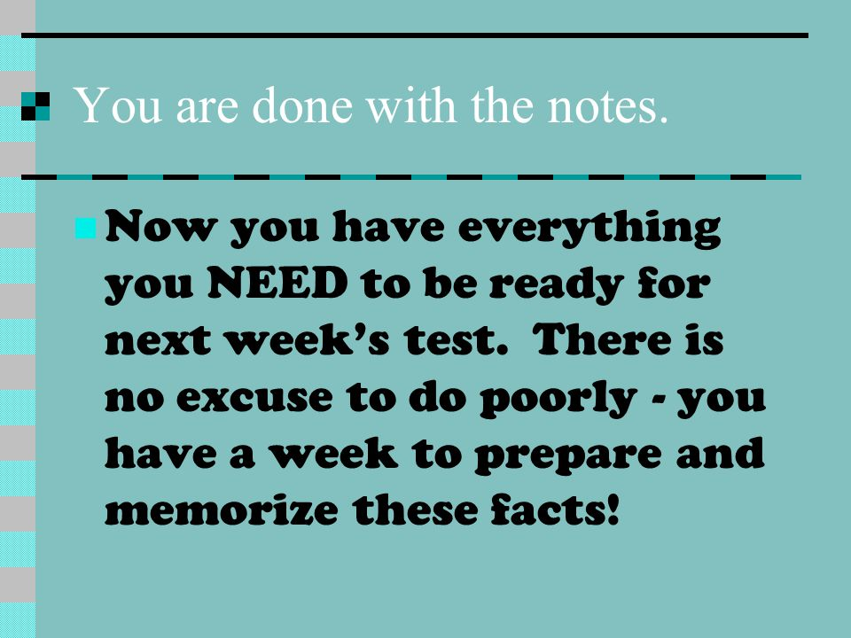 You are done with the notes. Now you have everything you NEED to be ready for next week's test. There is no excuse to do poorly - you have a week to p