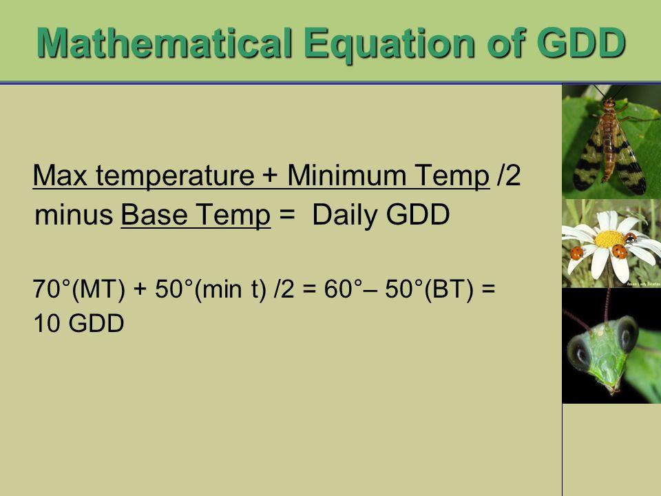 Mathematical Equation of GDD Max temperature + Minimum Temp /2 minus Base Temp = Daily GDD 70°(MT) + 50°(min t) /2 = 60°– 50°(BT) = 10 GDD