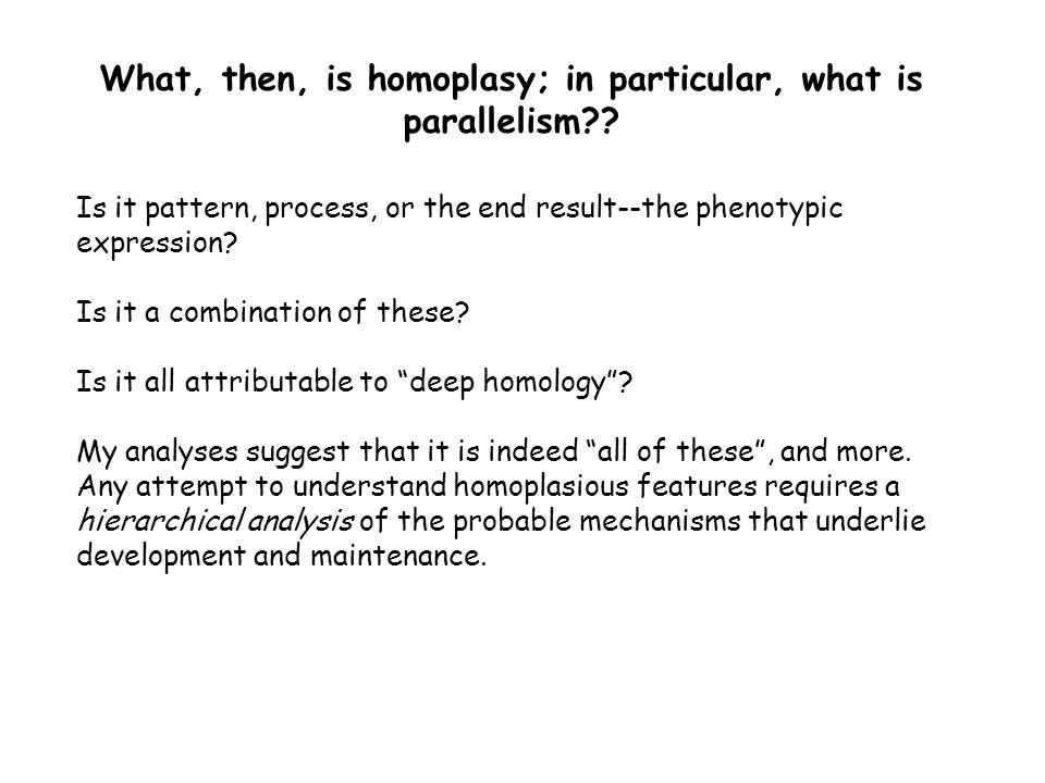 What, then, is homoplasy; in particular, what is parallelism?? Is it pattern, process, or the end result--the phenotypic expression? Is it a combinati