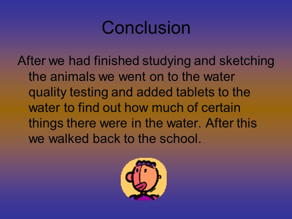 Conclusion After we had finished studying and sketching the animals we went on to the water quality testing and added tablets to the water to find out how much of certain things there were in the water.