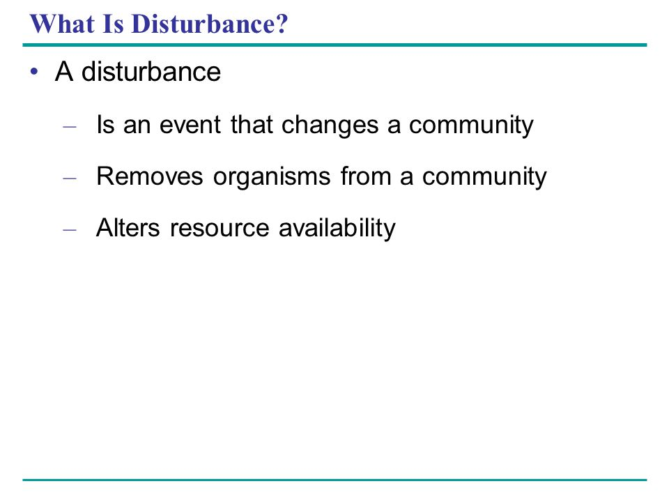 What Is Disturbance? A disturbance – Is an event that changes a community – Removes organisms from a community – Alters resource availability