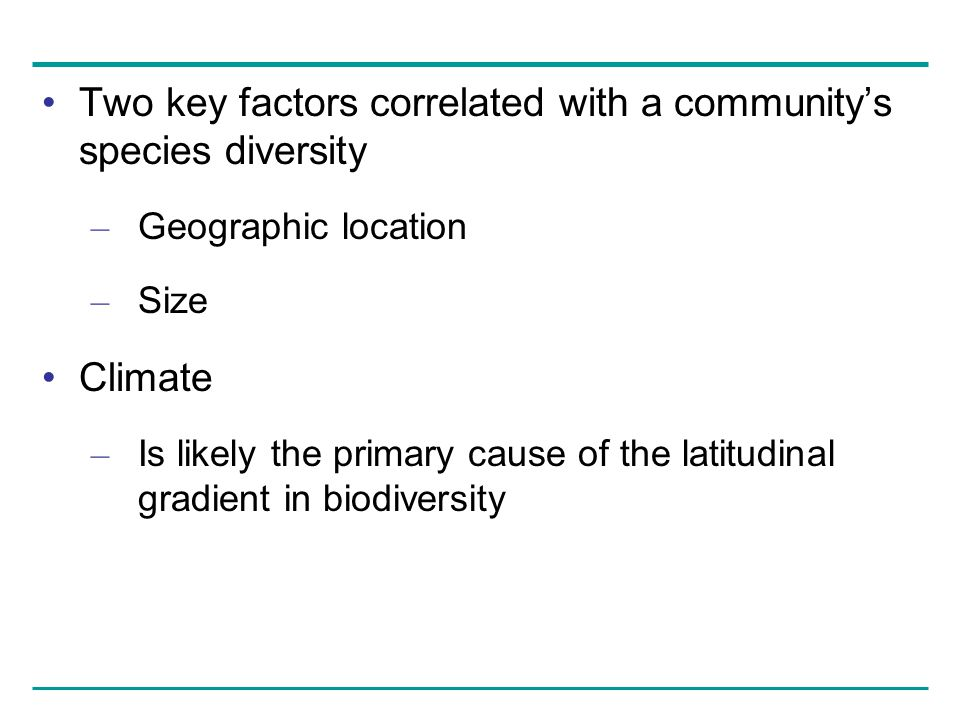 Two key factors correlated with a community's species diversity – Geographic location – Size Climate – Is likely the primary cause of the latitudinal