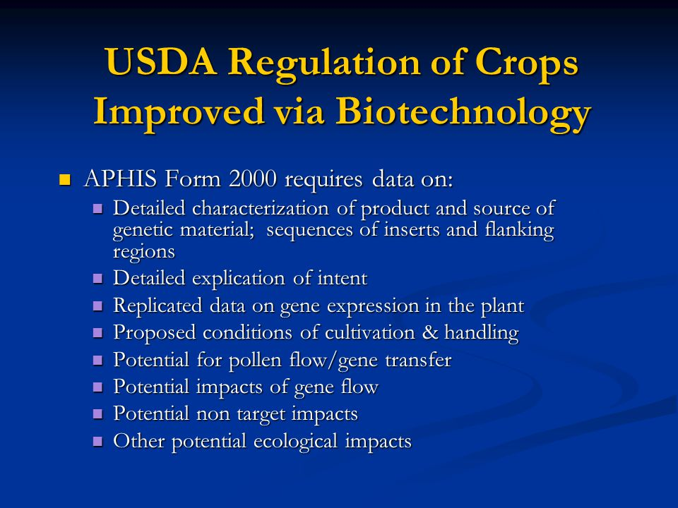USDA Regulation of Crops Improved via Biotechnology APHIS Form 2000 requires data on: APHIS Form 2000 requires data on: Detailed characterization of product and source of genetic material; sequences of inserts and flanking regions Detailed characterization of product and source of genetic material; sequences of inserts and flanking regions Detailed explication of intent Detailed explication of intent Replicated data on gene expression in the plant Replicated data on gene expression in the plant Proposed conditions of cultivation & handling Proposed conditions of cultivation & handling Potential for pollen flow/gene transfer Potential for pollen flow/gene transfer Potential impacts of gene flow Potential impacts of gene flow Potential non target impacts Potential non target impacts Other potential ecological impacts Other potential ecological impacts