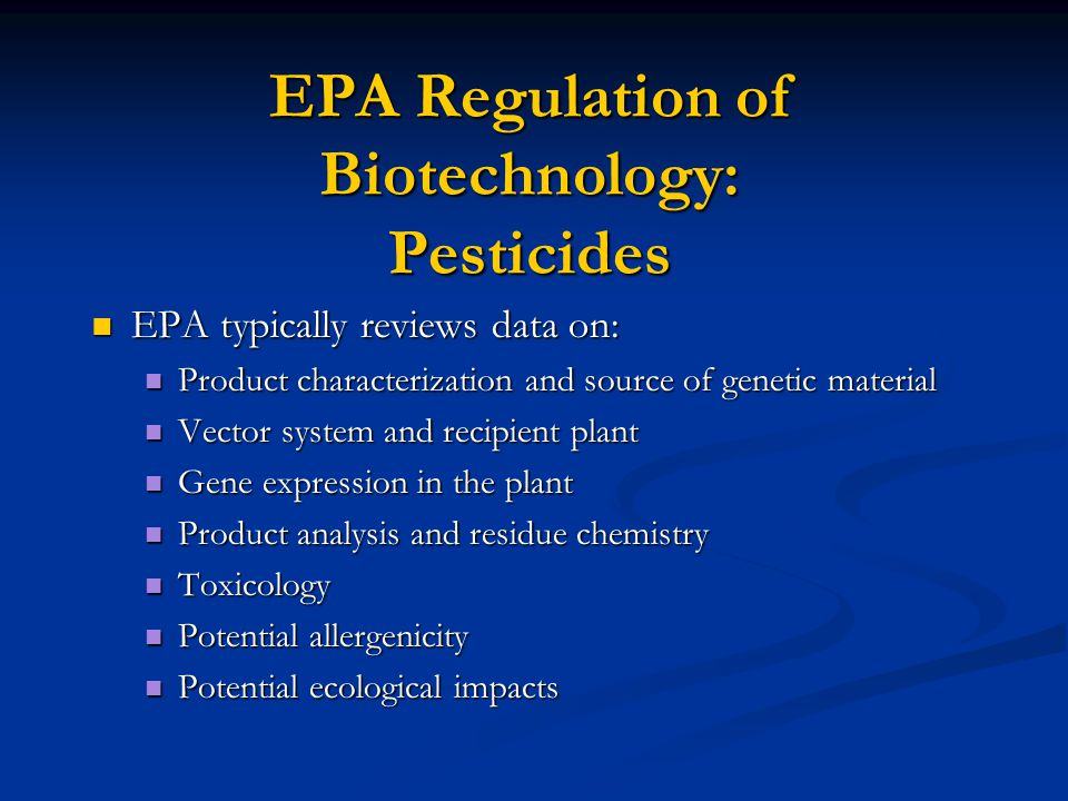 EPA Regulation of Biotechnology: Pesticides EPA typically reviews data on: EPA typically reviews data on: Product characterization and source of genetic material Product characterization and source of genetic material Vector system and recipient plant Vector system and recipient plant Gene expression in the plant Gene expression in the plant Product analysis and residue chemistry Product analysis and residue chemistry Toxicology Toxicology Potential allergenicity Potential allergenicity Potential ecological impacts Potential ecological impacts