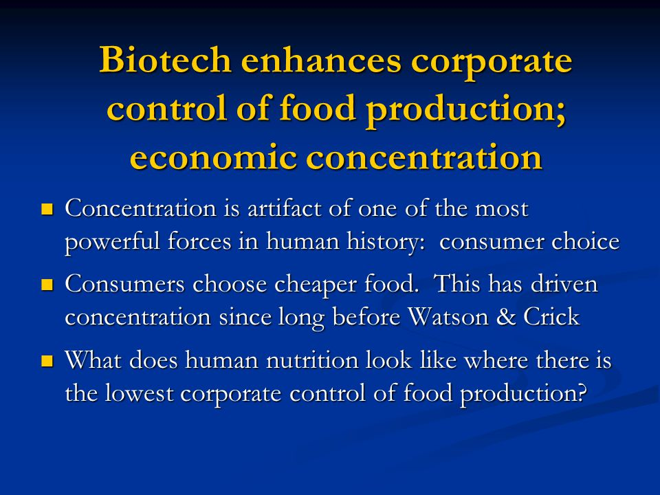 Biotech enhances corporate control of food production; economic concentration Concentration is artifact of one of the most powerful forces in human history: consumer choice Concentration is artifact of one of the most powerful forces in human history: consumer choice Consumers choose cheaper food.