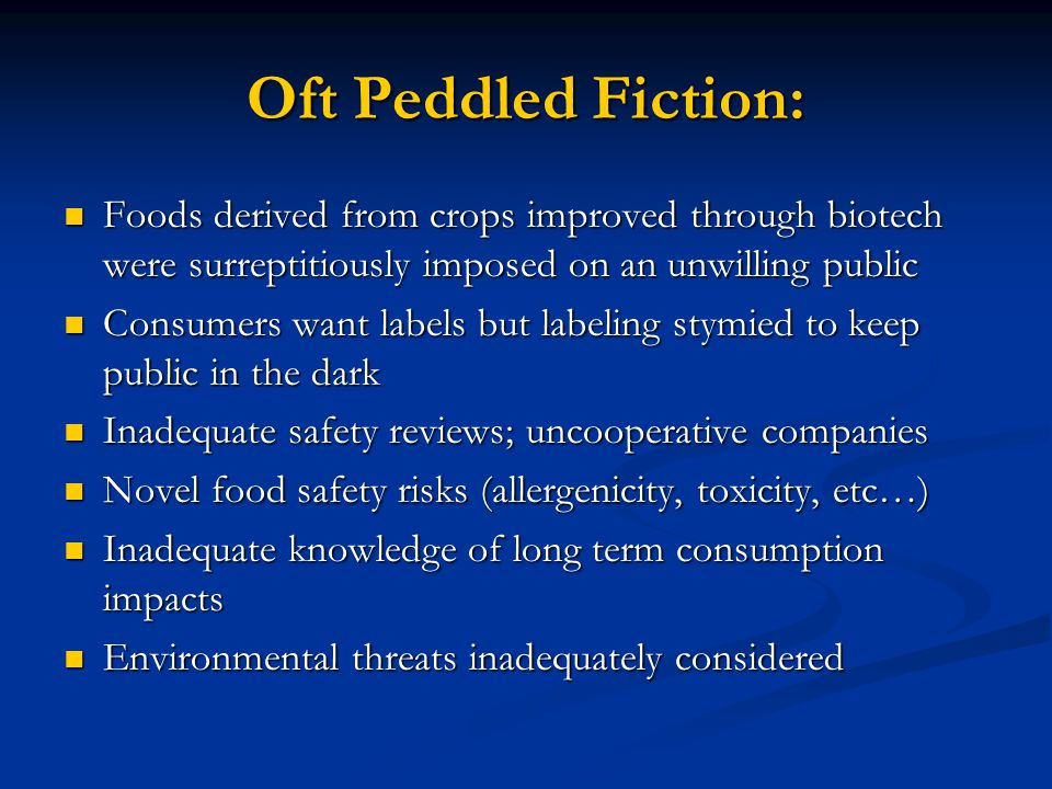 Oft Peddled Fiction: Foods derived from crops improved through biotech were surreptitiously imposed on an unwilling public Foods derived from crops improved through biotech were surreptitiously imposed on an unwilling public Consumers want labels but labeling stymied to keep public in the dark Consumers want labels but labeling stymied to keep public in the dark Inadequate safety reviews; uncooperative companies Inadequate safety reviews; uncooperative companies Novel food safety risks (allergenicity, toxicity, etc…) Novel food safety risks (allergenicity, toxicity, etc…) Inadequate knowledge of long term consumption impacts Inadequate knowledge of long term consumption impacts Environmental threats inadequately considered Environmental threats inadequately considered