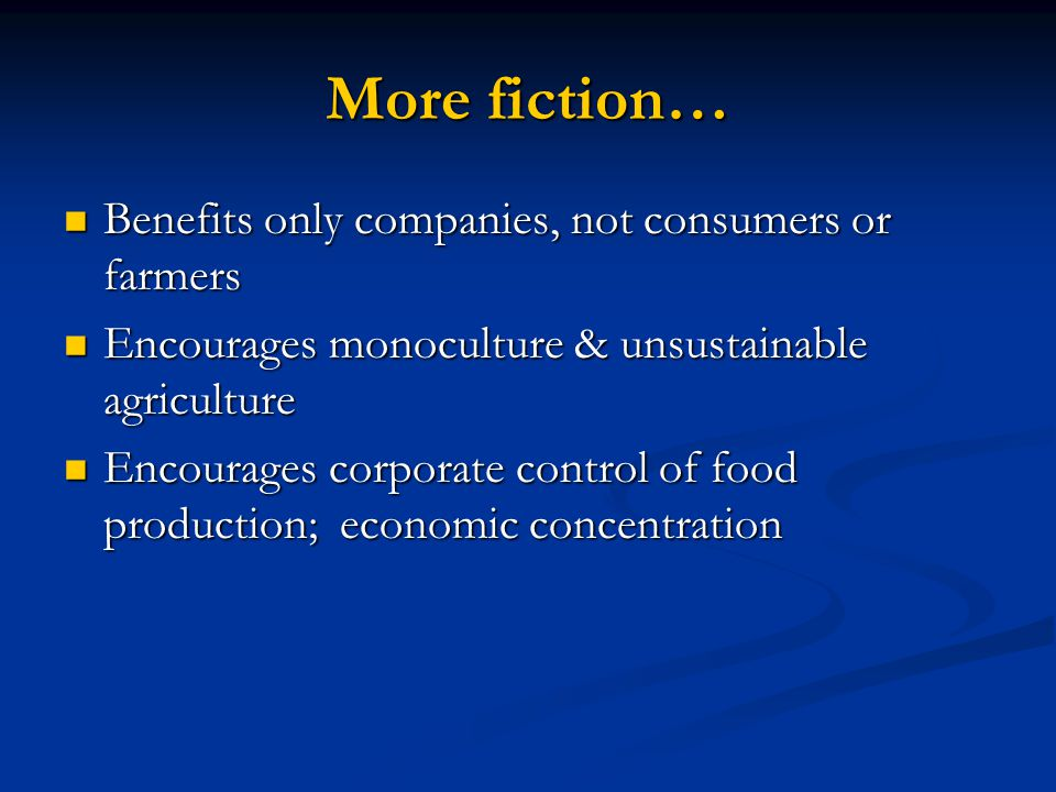 More fiction… Benefits only companies, not consumers or farmers Benefits only companies, not consumers or farmers Encourages monoculture & unsustainable agriculture Encourages monoculture & unsustainable agriculture Encourages corporate control of food production; economic concentration Encourages corporate control of food production; economic concentration