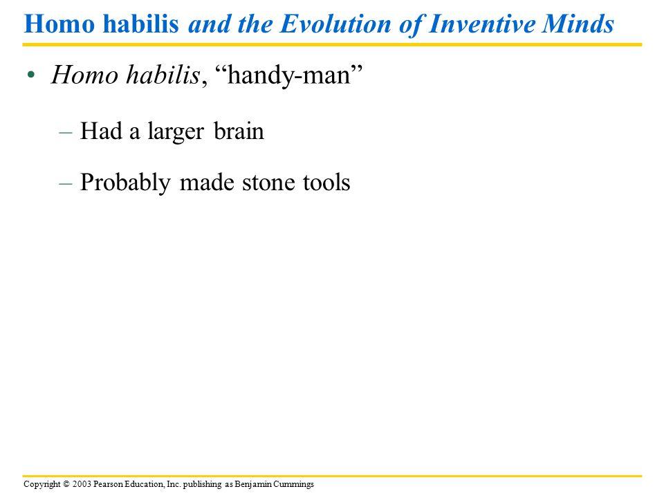 "Copyright © 2003 Pearson Education, Inc. publishing as Benjamin Cummings Homo habilis, ""handy-man"" Homo habilis and the Evolution of Inventive Minds –"