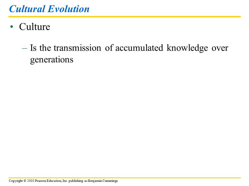 Copyright © 2003 Pearson Education, Inc. publishing as Benjamin Cummings Culture Cultural Evolution –Is the transmission of accumulated knowledge over