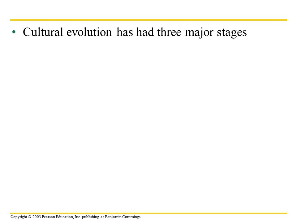 Copyright © 2003 Pearson Education, Inc. publishing as Benjamin Cummings Cultural evolution has had three major stages