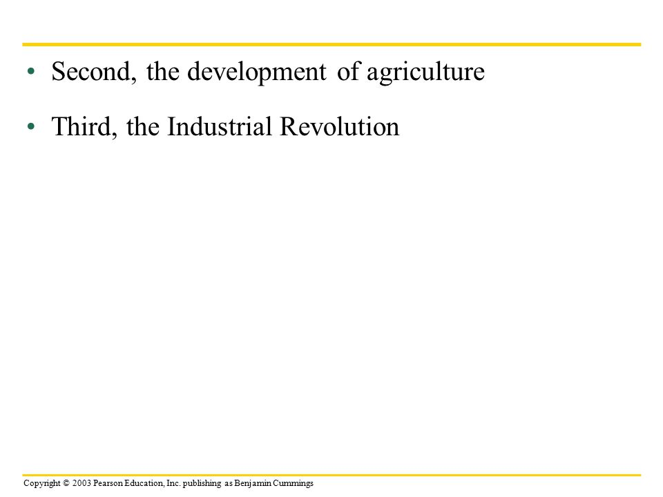 Copyright © 2003 Pearson Education, Inc. publishing as Benjamin Cummings Second, the development of agriculture Third, the Industrial Revolution
