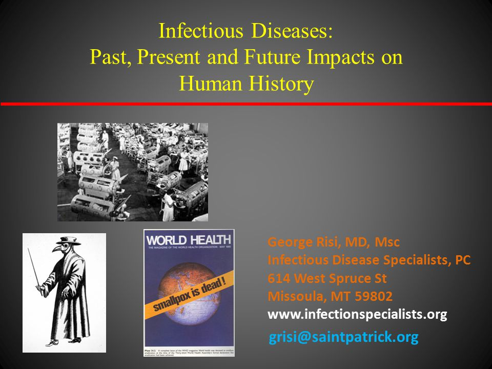 Infectious Diseases: Past, Present and Future Impacts on Human History George Risi, MD, Msc Infectious Disease Specialists, PC 614 West Spruce St Miss