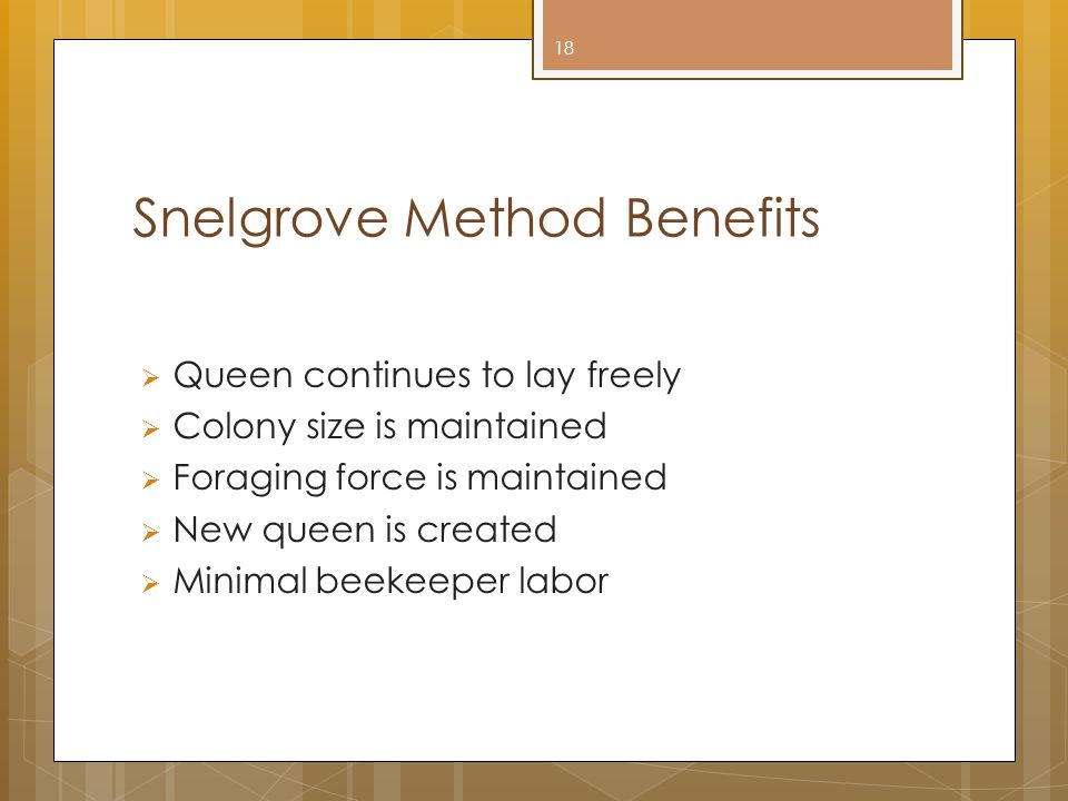 Snelgrove Method Benefits  Queen continues to lay freely  Colony size is maintained  Foraging force is maintained  New queen is created  Minimal