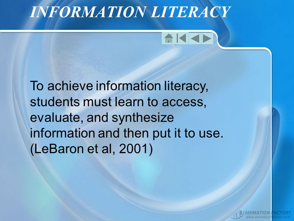 INFORMATION LITERACY To achieve information literacy, students must learn to access, evaluate, and synthesize information and then put it to use.